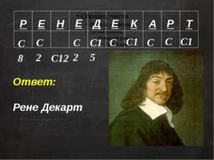 Р Е Н Е Д Е К А Р Т С8 С2 С12 С2 С15 С2 С13 С9 С8 С15 Ответ: Рене Декарт