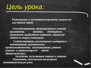 Цель урока: Повторить и систематизировать знания по изученной теме. Способств