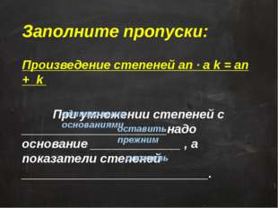 Заполните пропуски: Произведение степеней an · ak = an + k При умножении ст