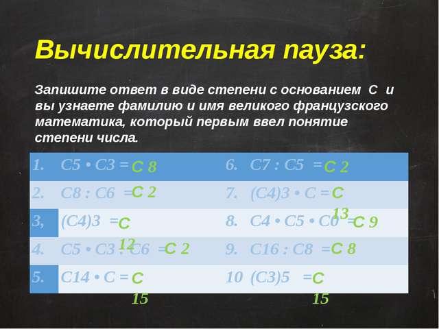 Вычислительная пауза: Запишите ответ в виде степени с основанием С и вы узн...