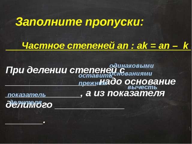 Заполните пропуски: Частное степеней an : ak = an – k При делении степеней с...