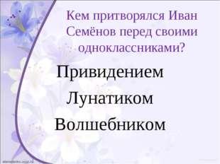 Кем притворялся Иван Семёнов перед своими одноклассниками? Привидением Лунати