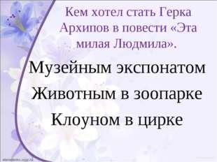 Кем хотел стать Герка Архипов в повести «Эта милая Людмила». Музейным экспона