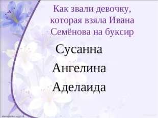 Как звали девочку, которая взяла Ивана Семёнова на буксир Сусанна Ангелина Ад