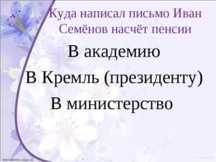 Куда написал письмо Иван Семёнов насчёт пенсии В академию В Кремль (президент