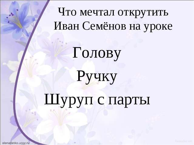 Что мечтал открутить Иван Семёнов на уроке Голову Ручку Шуруп с парты