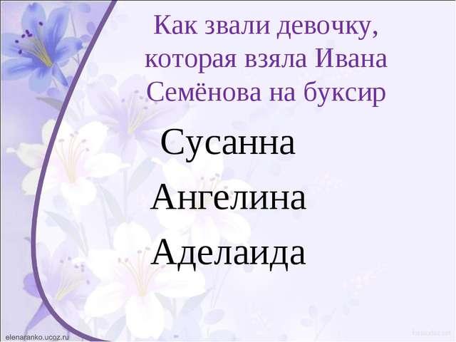 Как звали девочку, которая взяла Ивана Семёнова на буксир Сусанна Ангелина Ад...