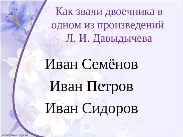 Как звали двоечника в одном из произведений Л. И. Давыдычева Иван Семёнов Ива...