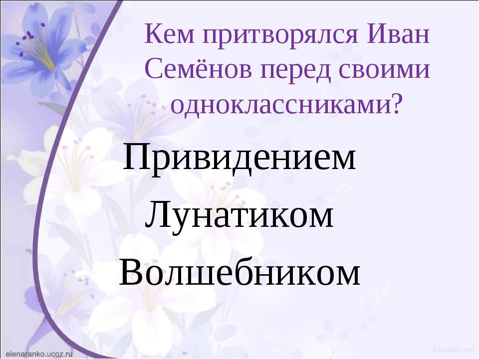 Кем притворялся Иван Семёнов перед своими одноклассниками? Привидением Лунати...