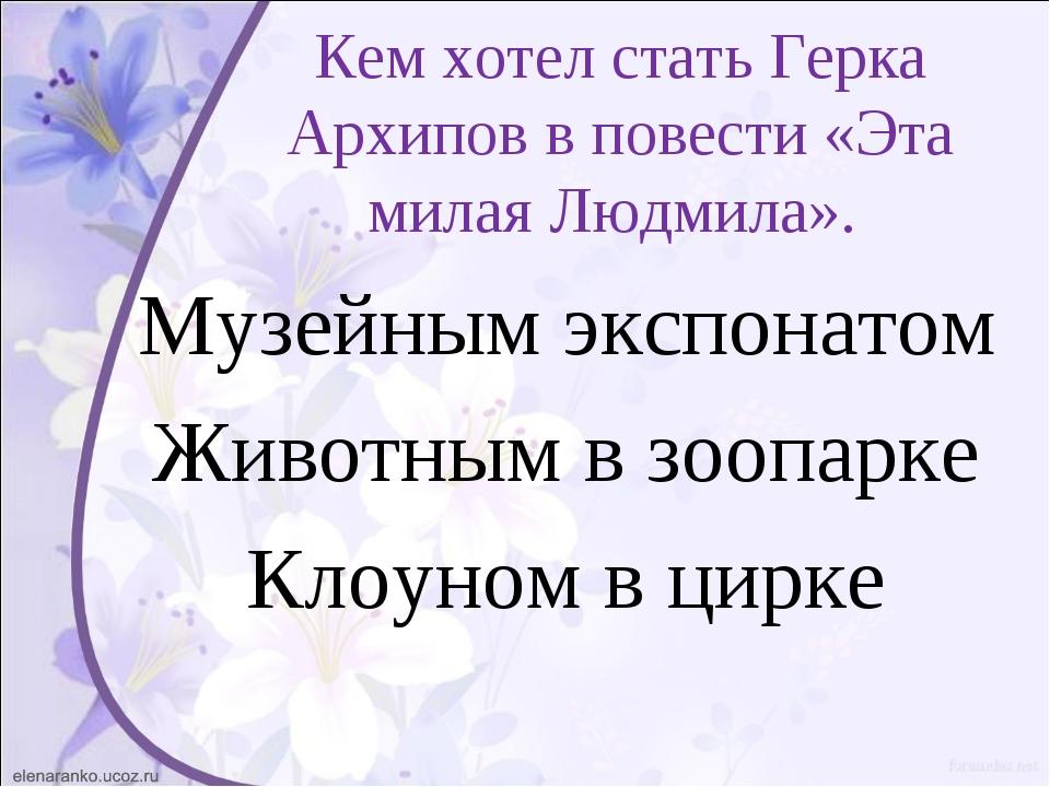 Кем хотел стать Герка Архипов в повести «Эта милая Людмила». Музейным экспона...
