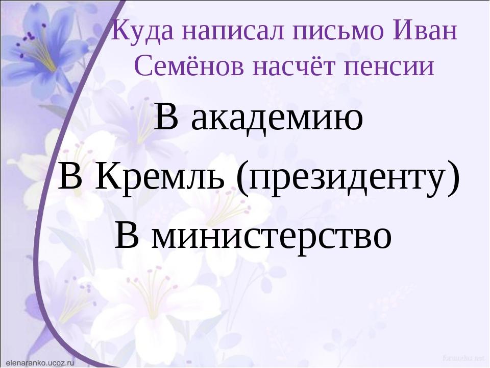 Куда написал письмо Иван Семёнов насчёт пенсии В академию В Кремль (президент...