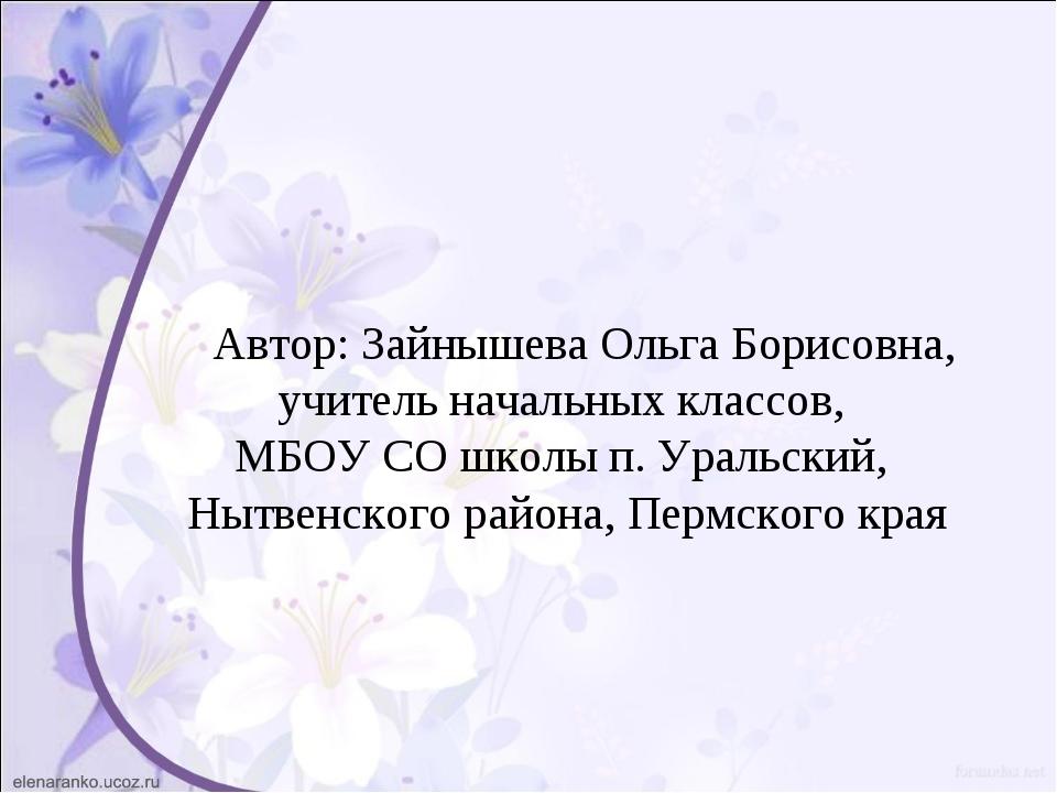 Автор: Зайнышева Ольга Борисовна, учитель начальных классов, МБОУ СО школы п...