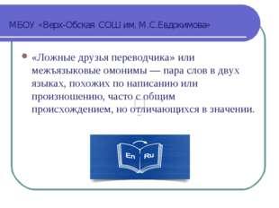МБОУ «Верх-Обская СОШ им. М.С.Евдокимова» «Ложные друзья переводчика» или меж