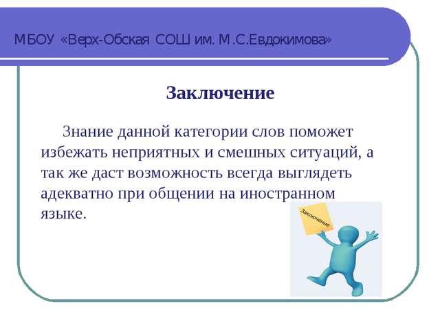 МБОУ «Верх-Обская СОШ им. М.С.Евдокимова» Заключение Знание данной категории...