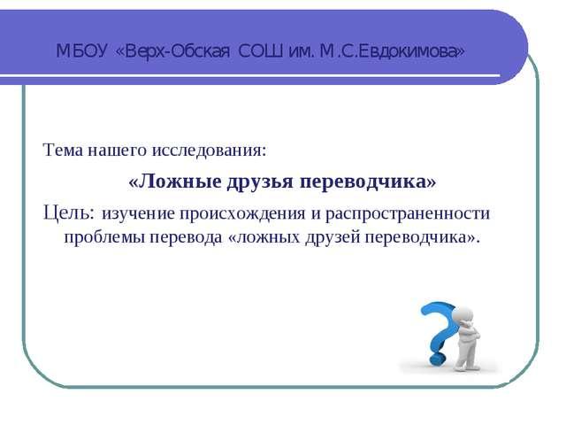 МБОУ «Верх-Обская СОШ им. М.С.Евдокимова» Тема нашего исследования: «Ложные д...