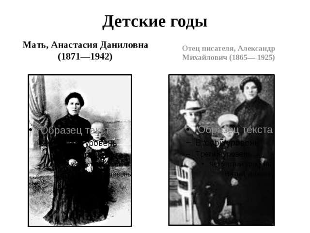 Детские годы Мать, Анастасия Даниловна (1871—1942) Отец писателя, Александр М...