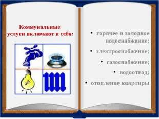 Коммунальные услугивключают в себя: горячее и холодное водоснабжение; элект