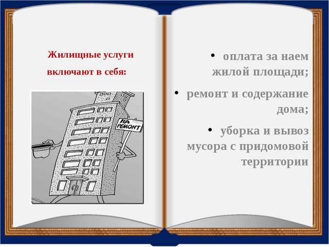 Жилищные услуги включают в себя: оплата за наем жилой площади; ремонт и сод...