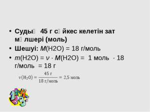 Судың 45 г сәйкес келетін зат мөлшері (моль) Шешуі: М(Н2О) = 18 г/моль m(Н2О