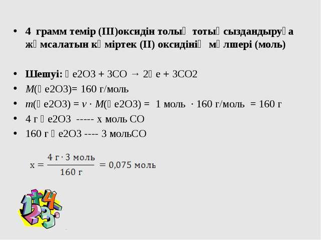 4 грамм темір (ІІІ)оксидін толық тотықсыздандыруға жұмсалатын көміртек (ІІ) о...