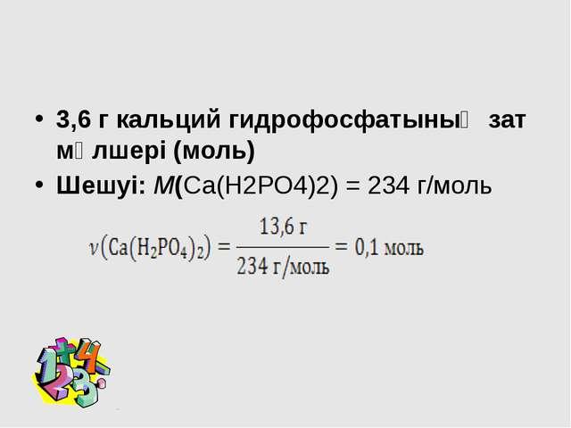 3,6 г кальций гидрофосфатының зат мөлшері (моль) Шешуі: М(Са(Н2РО4)2) = 234...