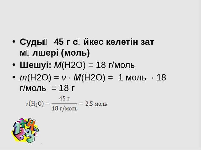 Судың 45 г сәйкес келетін зат мөлшері (моль) Шешуі: М(Н2О) = 18 г/моль m(Н2О...