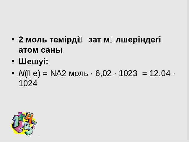 2 моль темірдің зат мөлшеріндегі атом саны Шешуі: N(Ғе) = NА2 моль · 6,02 ·...