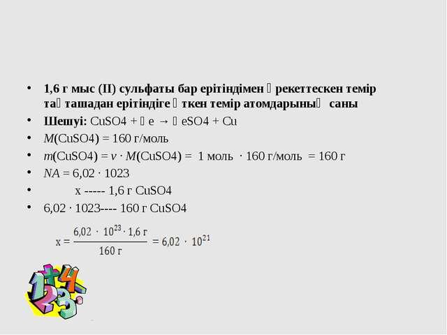 1,6 г мыс (ІІ) сульфаты бар ерітіндімен әрекеттескен темір тақташадан ерітін...