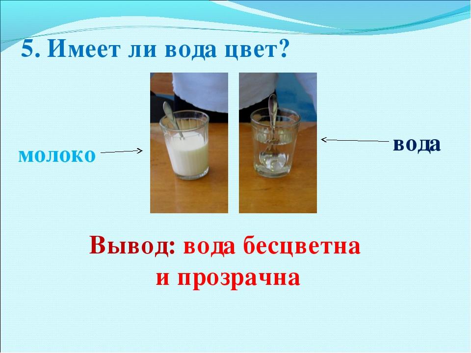 5. Имеет ли вода цвет? молоко вода Вывод: вода бесцветна и прозрачна