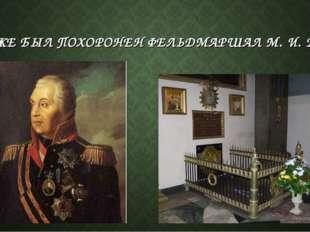 ЗДЕСЬ ЖЕ БЫЛ ПОХОРОНЕН ФЕЛЬДМАРШАЛ М. И. КУТУЗОВ.