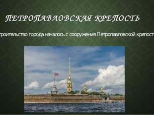 ПЕТРОПАВЛОВСКАЯ КРЕПОСТЬ Строительство города началось с сооружения Петропавл