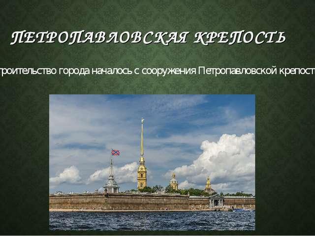 ПЕТРОПАВЛОВСКАЯ КРЕПОСТЬ Строительство города началось с сооружения Петропавл...