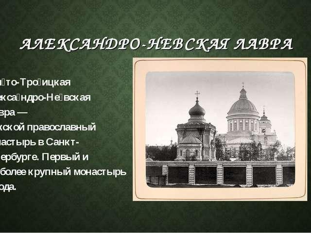 АЛЕКСАНДРО-НЕВСКАЯ ЛАВРА Свя́то-Тро́ицкая Алекса́ндро-Не́вская ла́вра— мужск...