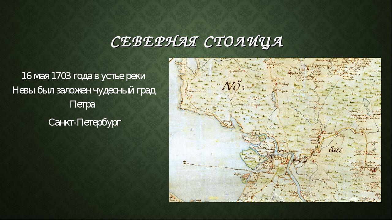 СЕВЕРНАЯ СТОЛИЦА 16 мая 1703 года в устье реки Невы был заложен чудесный град...