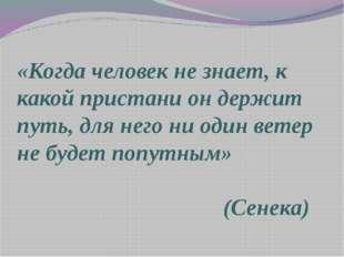 «Когда человек не знает, к какой пристани он держит путь, для него ни один ве