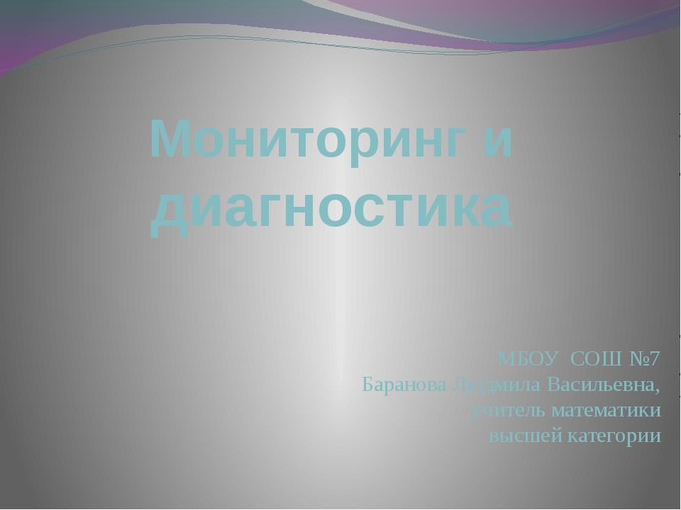 Мониторинг и диагностика МБОУ СОШ №7 Баранова Людмила Васильевна, учитель мат...