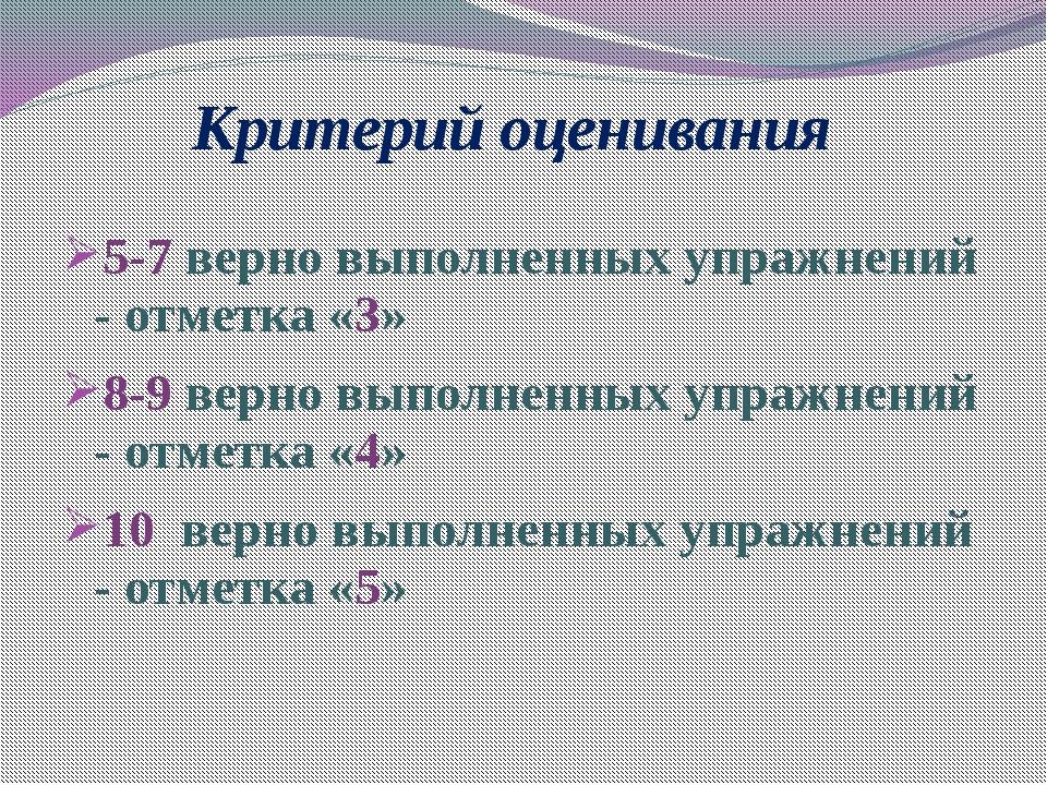 Критерий оценивания 5-7 верно выполненных упражнений - отметка «3» 8-9 верно...