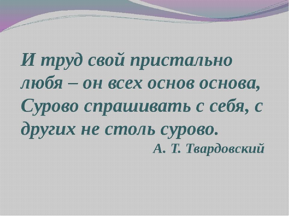 И труд свой пристально любя – он всех основ основа, Сурово спрашивать с себя,...