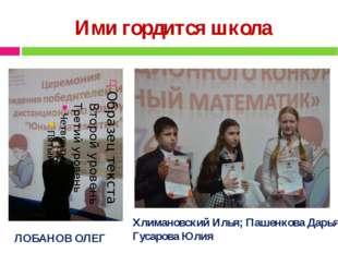 Ими гордится школа ЛОБАНОВ ОЛЕГ Хлимановский Илья; Пашенкова Дарья; Гусарова