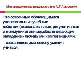 Метапредметные результаты(по А.Г.Асмолову) Это освоенные обучающимися универс