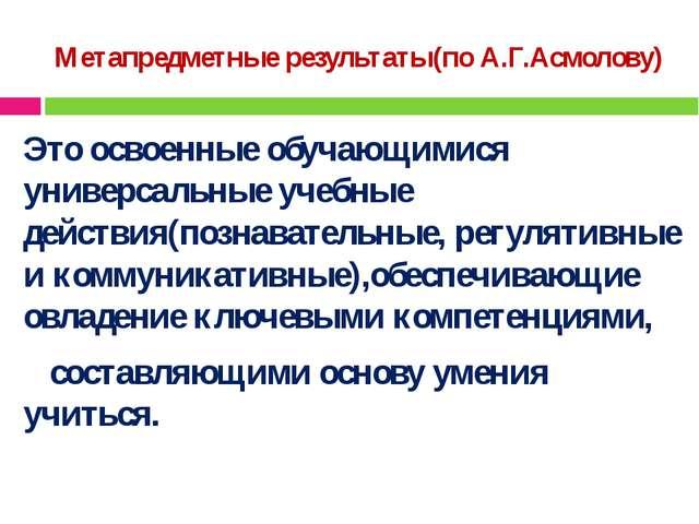 Метапредметные результаты(по А.Г.Асмолову) Это освоенные обучающимися универс...