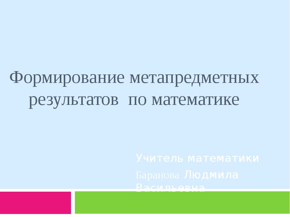 Формирование метапредметных результатов по математике Учитель математики Бара...