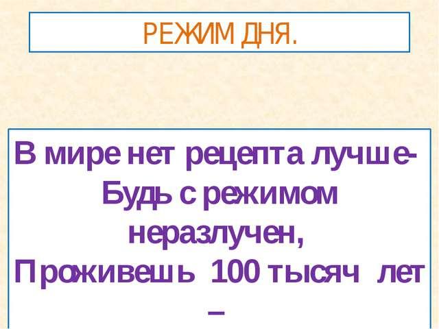 РЕЖИМ ДНЯ. В мире нет рецепта лучше- Будь с режимом неразлучен, Проживешь 100...