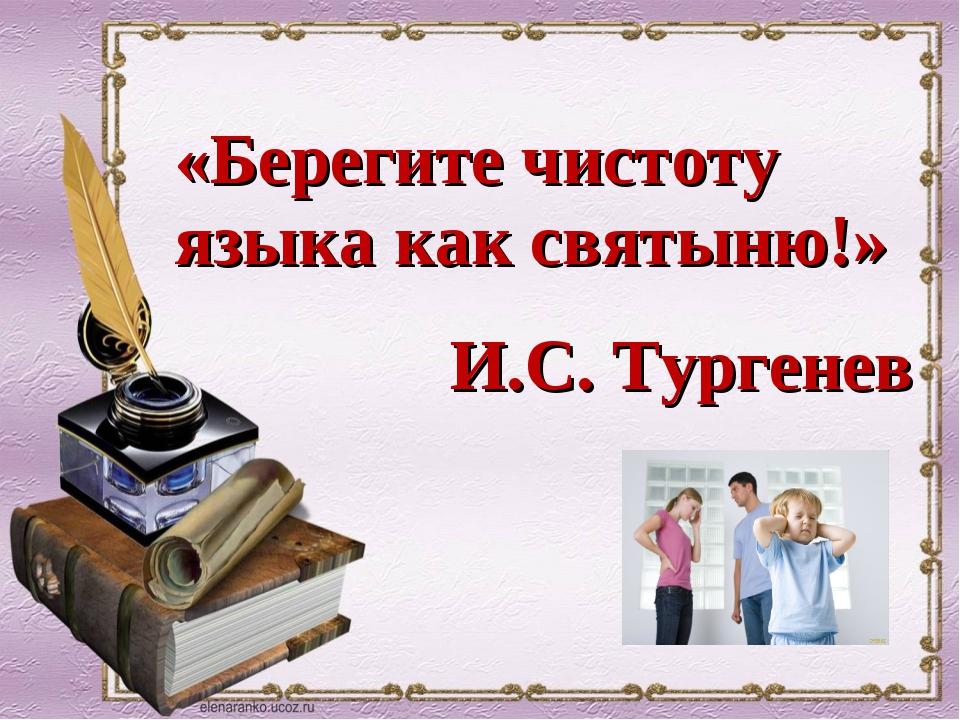 «Берегите чистоту языка как святыню!» И.С. Тургенев