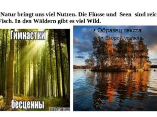 Die Natur bringt uns viel Nutzen. Die Flüsse und Seen sind reich an Fisch. In