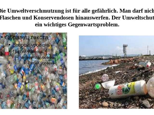 Die Umweltverschmutzung ist für alle gefährlich. Man darf nicht die Flaschen...