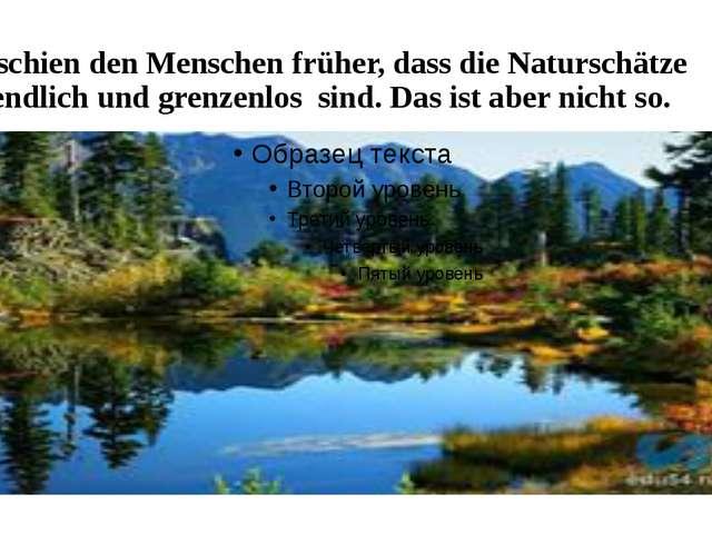 Es schien den Menschen früher, dass die Naturschätze unendlich und grenzenlos...