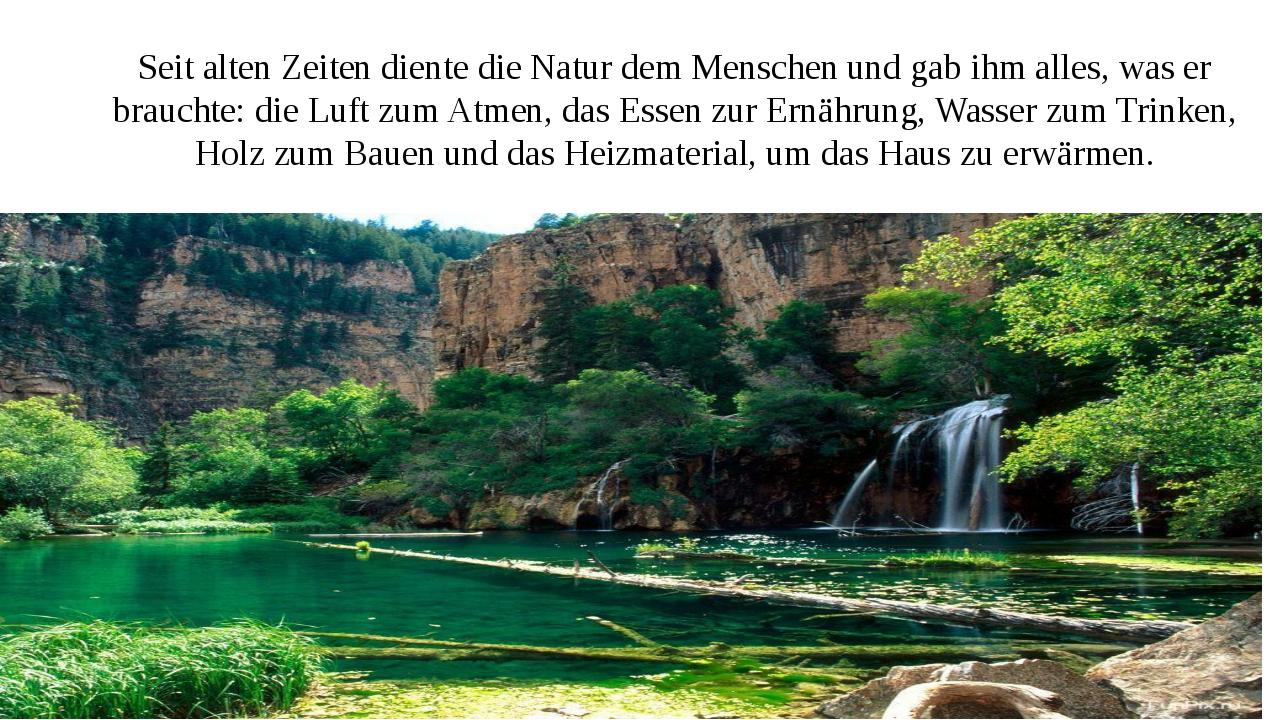 Seit alten Zeiten diente die Natur dem Menschen und gab ihm alles, was er bra...