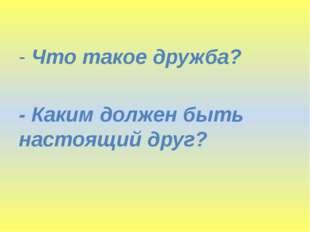 - Что такое дружба? - Каким должен быть настоящий друг?