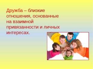 Дружба – близкие отношения, основанные на взаимной привязанности и личных инт
